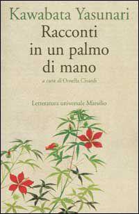 «Racconti in un palmo di mano» di Kawabata Yasunari (edito da Marsilio per la traduzione e curatela di Ornella Civardi)